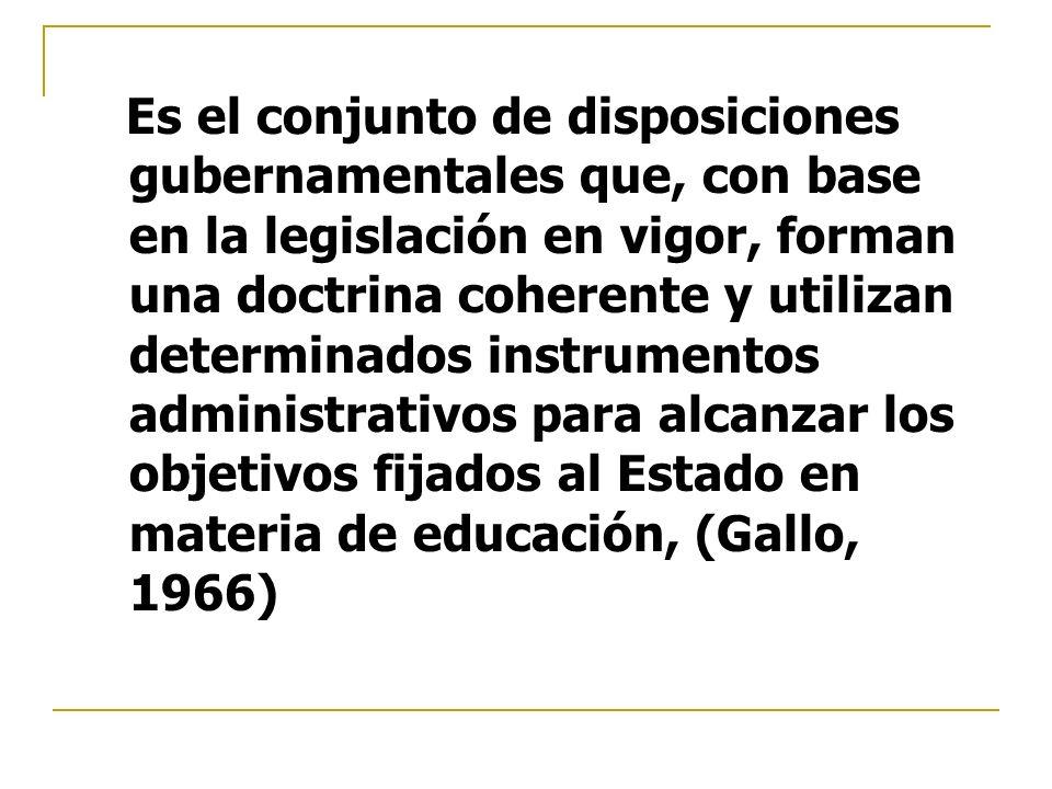 Es el conjunto de disposiciones gubernamentales que, con base en la legislación en vigor, forman una doctrina coherente y utilizan determinados instrumentos administrativos para alcanzar los objetivos fijados al Estado en materia de educación, (Gallo, 1966)