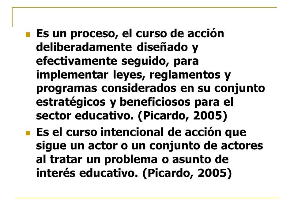 Es un proceso, el curso de acción deliberadamente diseñado y efectivamente seguido, para implementar leyes, reglamentos y programas considerados en su conjunto estratégicos y beneficiosos para el sector educativo. (Picardo, 2005)