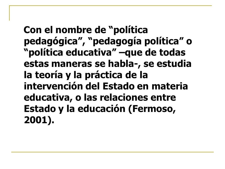 Con el nombre de política pedagógica , pedagogía política o política educativa –que de todas estas maneras se habla-, se estudia la teoría y la práctica de la intervención del Estado en materia educativa, o las relaciones entre Estado y la educación (Fermoso, 2001).