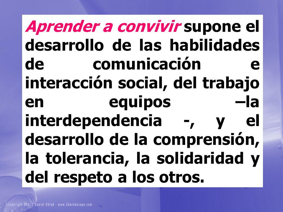 Aprender a convivir supone el desarrollo de las habilidades de comunicación e interacción social, del trabajo en equipos –la interdependencia -, y el desarrollo de la comprensión, la tolerancia, la solidaridad y del respeto a los otros.