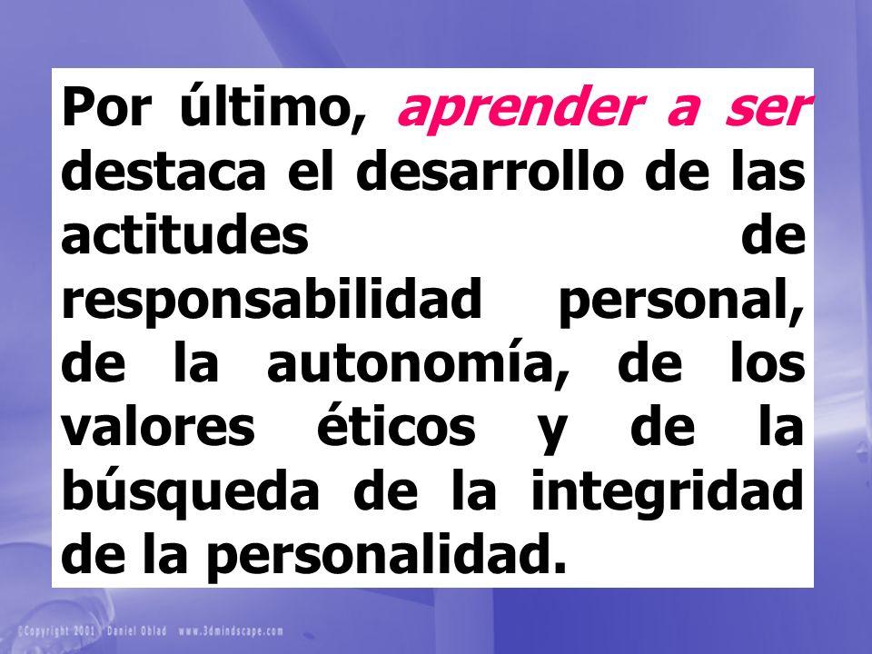 Por último, aprender a ser destaca el desarrollo de las actitudes de responsabilidad personal, de la autonomía, de los valores éticos y de la búsqueda de la integridad de la personalidad.