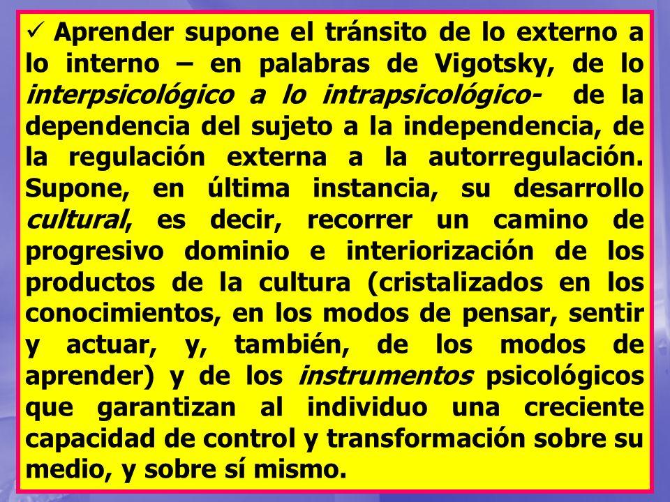 Aprender supone el tránsito de lo externo a lo interno – en palabras de Vigotsky, de lo interpsicológico a lo intrapsicológico- de la dependencia del sujeto a la independencia, de la regulación externa a la autorregulación.
