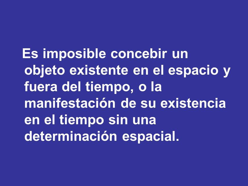 Es imposible concebir un objeto existente en el espacio y fuera del tiempo, o la manifestación de su existencia en el tiempo sin una determinación espacial.