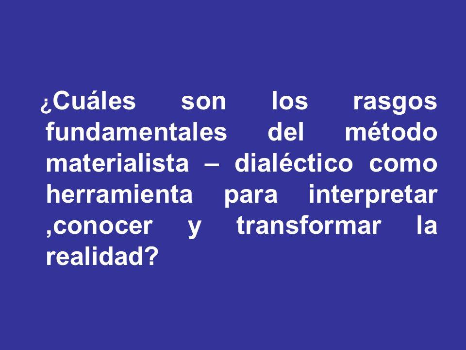 ¿Cuáles son los rasgos fundamentales del método materialista – dialéctico como herramienta para interpretar ,conocer y transformar la realidad