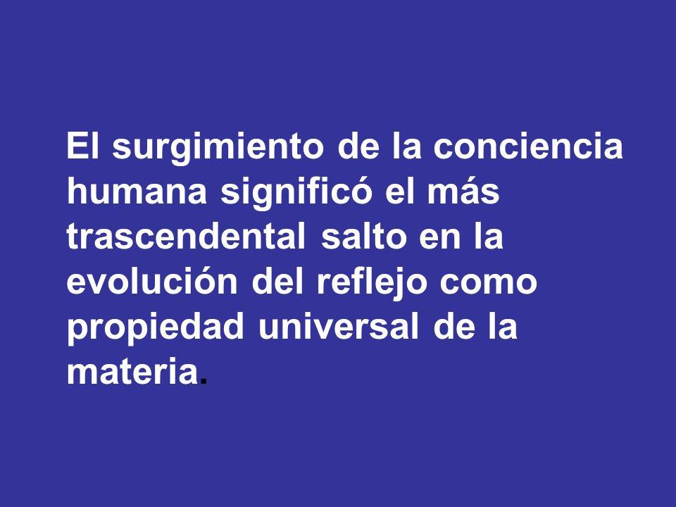 El surgimiento de la conciencia humana significó el más trascendental salto en la evolución del reflejo como propiedad universal de la materia.