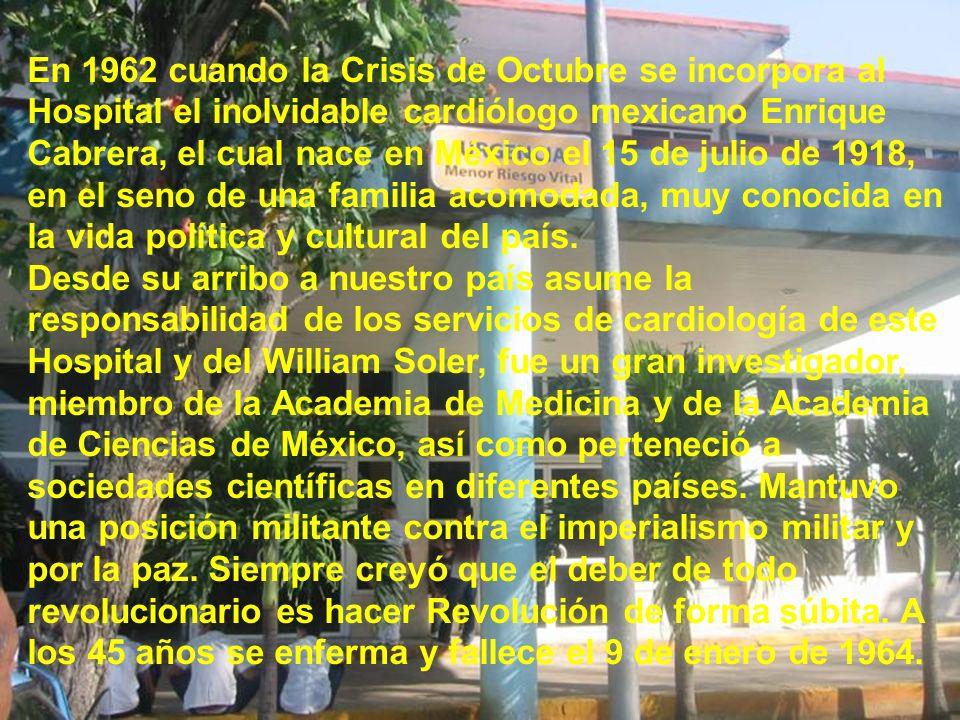 En 1962 cuando la Crisis de Octubre se incorpora al Hospital el inolvidable cardiólogo mexicano Enrique Cabrera, el cual nace en México el 15 de julio de 1918, en el seno de una familia acomodada, muy conocida en la vida política y cultural del país.