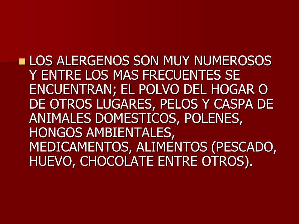 LOS ALERGENOS SON MUY NUMEROSOS Y ENTRE LOS MAS FRECUENTES SE ENCUENTRAN; EL POLVO DEL HOGAR O DE OTROS LUGARES, PELOS Y CASPA DE ANIMALES DOMESTICOS, POLENES, HONGOS AMBIENTALES, MEDICAMENTOS, ALIMENTOS (PESCADO, HUEVO, CHOCOLATE ENTRE OTROS).