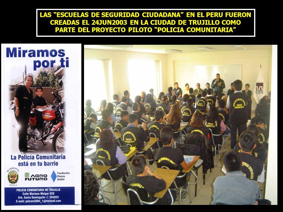 LAS ESCUELAS DE SEGURIDAD CIUDADANA EN EL PERU FUERON CREADAS EL 24JUN2003 EN LA CIUDAD DE TRUJILLO COMO PARTE DEL PROYECTO PILOTO POLICIA COMUNITARIA