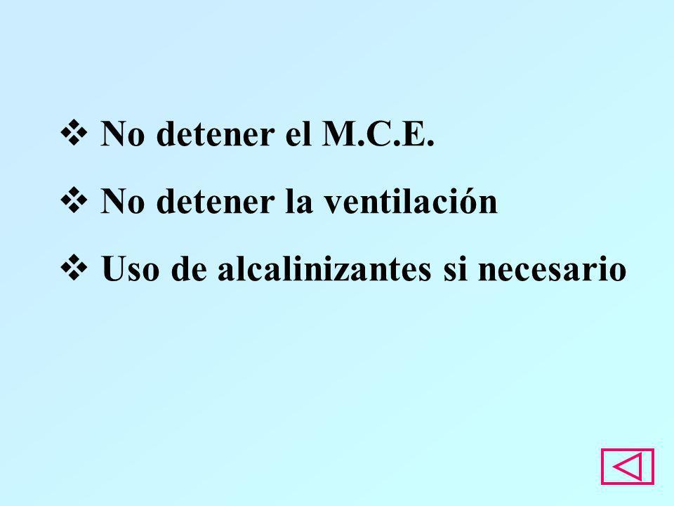 No detener el M.C.E. No detener la ventilación Uso de alcalinizantes si necesario
