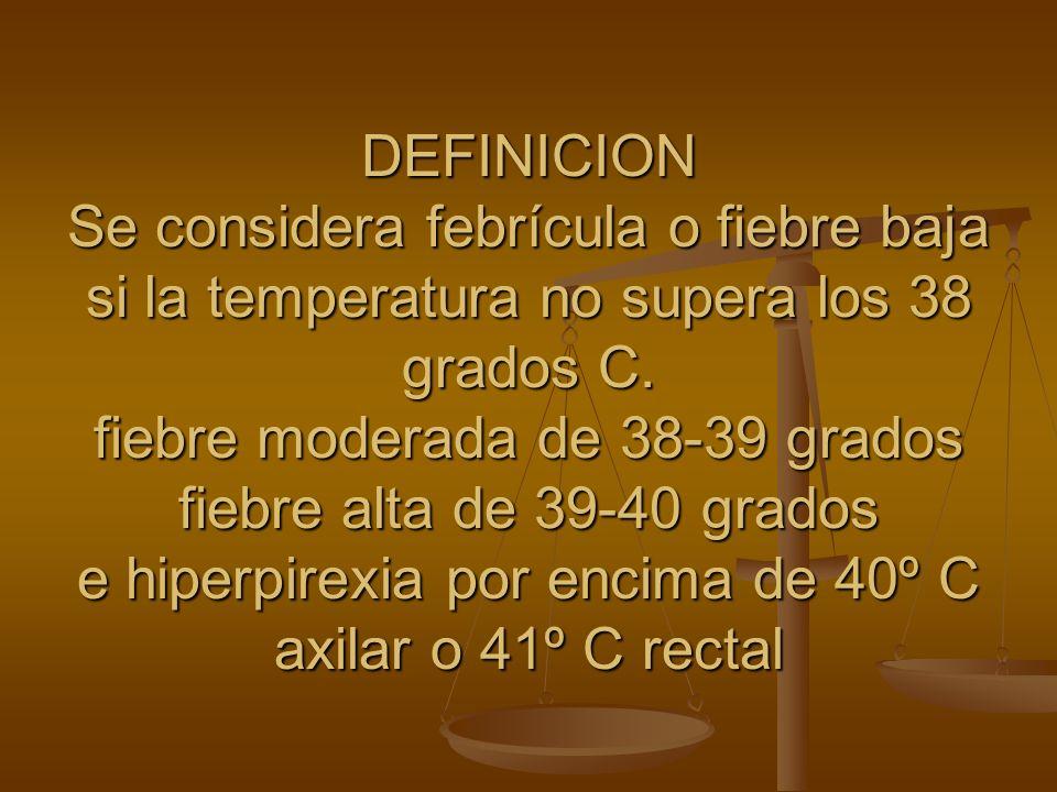 DEFINICION Se considera febrícula o fiebre baja si la temperatura no supera los 38 grados C.