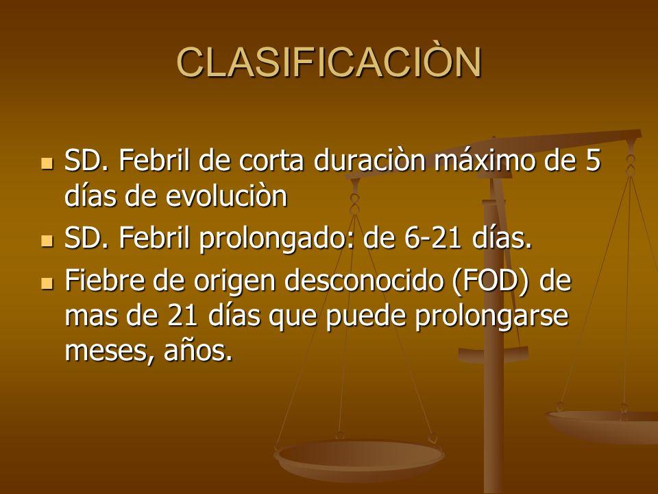 CLASIFICACIÒN SD. Febril de corta duraciòn máximo de 5 días de evoluciòn. SD. Febril prolongado: de 6-21 días.