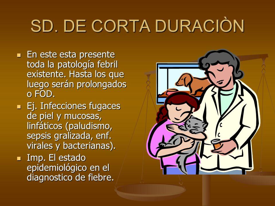 SD. DE CORTA DURACIÒN En este esta presente toda la patología febril existente. Hasta los que luego serán prolongados o FOD.