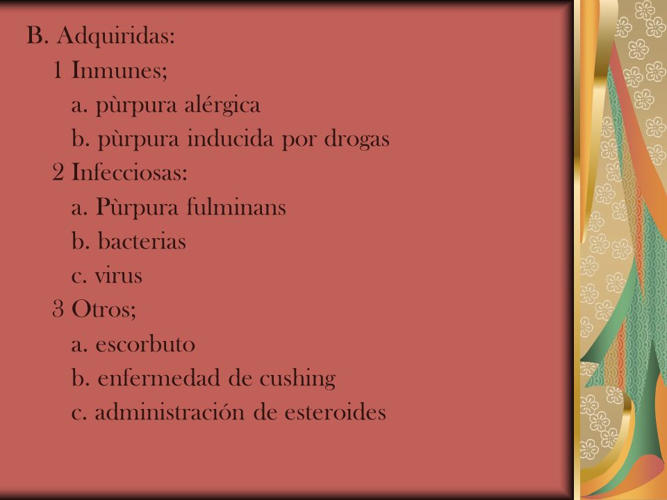B. Adquiridas:1 Inmunes; a. pùrpura alérgica. b. pùrpura inducida por drogas. 2 Infecciosas: a. Pùrpura fulminans.