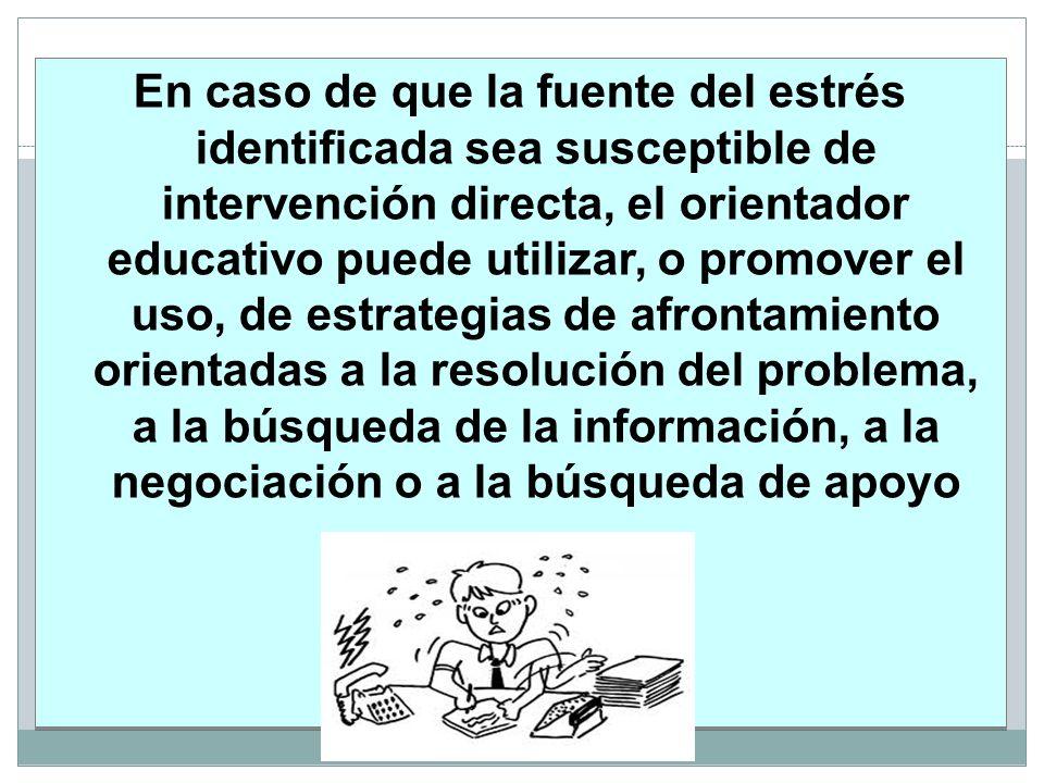 En caso de que la fuente del estrés identificada sea susceptible de intervención directa, el orientador educativo puede utilizar, o promover el uso, de estrategias de afrontamiento orientadas a la resolución del problema, a la búsqueda de la información, a la negociación o a la búsqueda de apoyo
