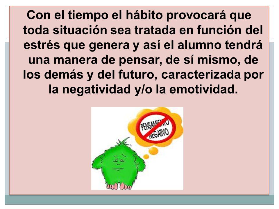 Con el tiempo el hábito provocará que toda situación sea tratada en función del estrés que genera y así el alumno tendrá una manera de pensar, de sí mismo, de los demás y del futuro, caracterizada por la negatividad y/o la emotividad.