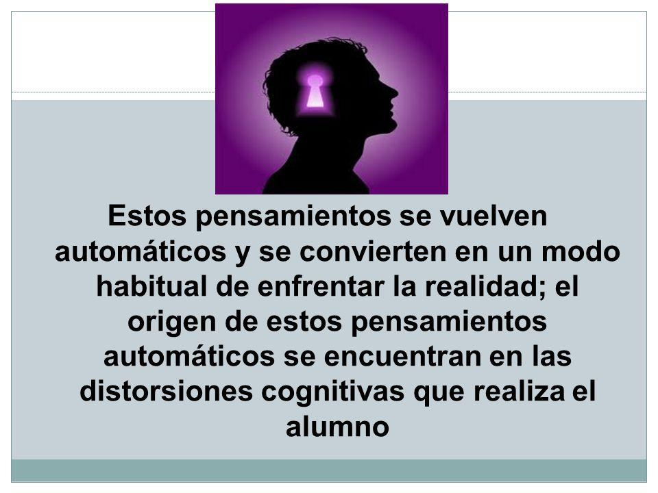 Estos pensamientos se vuelven automáticos y se convierten en un modo habitual de enfrentar la realidad; el origen de estos pensamientos automáticos se encuentran en las distorsiones cognitivas que realiza el alumno