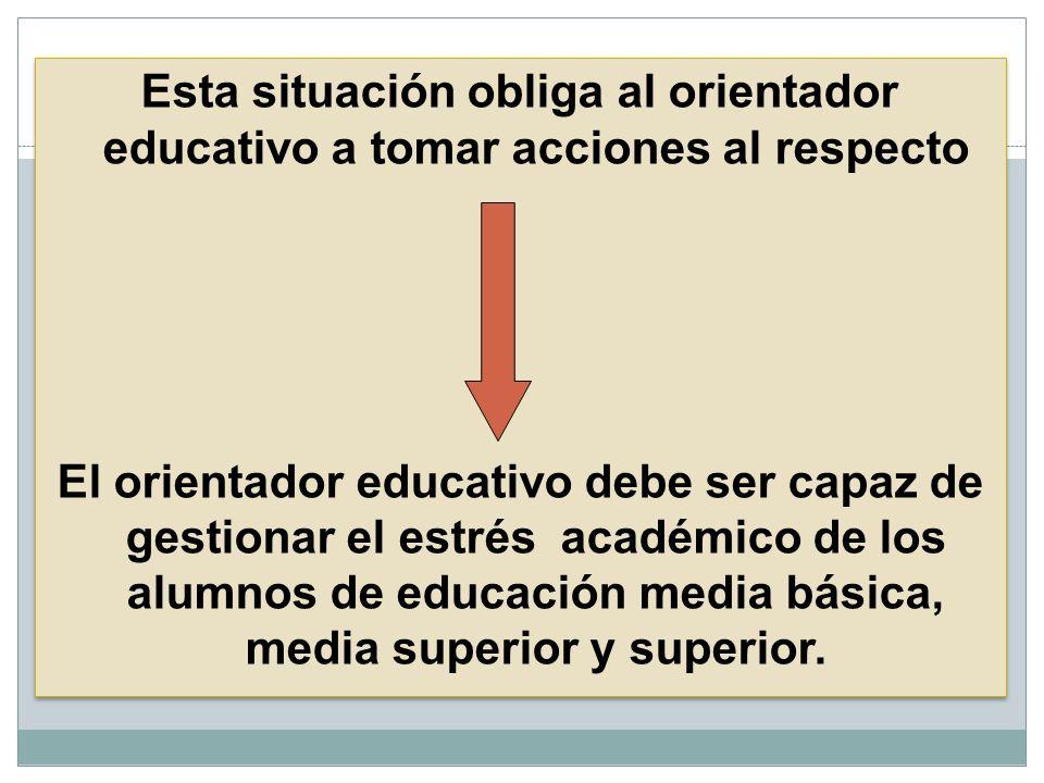 Esta situación obliga al orientador educativo a tomar acciones al respecto El orientador educativo debe ser capaz de gestionar el estrés académico de los alumnos de educación media básica, media superior y superior.