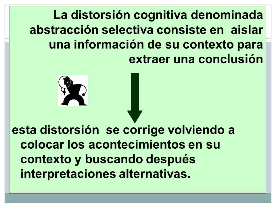 La distorsión cognitiva denominada abstracción selectiva consiste en aislar una información de su contexto para extraer una conclusión esta distorsión se corrige volviendo a colocar los acontecimientos en su contexto y buscando después interpretaciones alternativas.