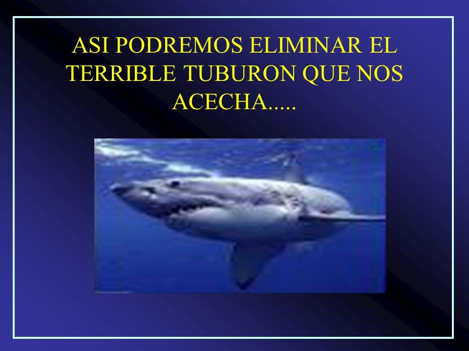 ASI PODREMOS ELIMINAR EL TERRIBLE TUBURON QUE NOS ACECHA.....