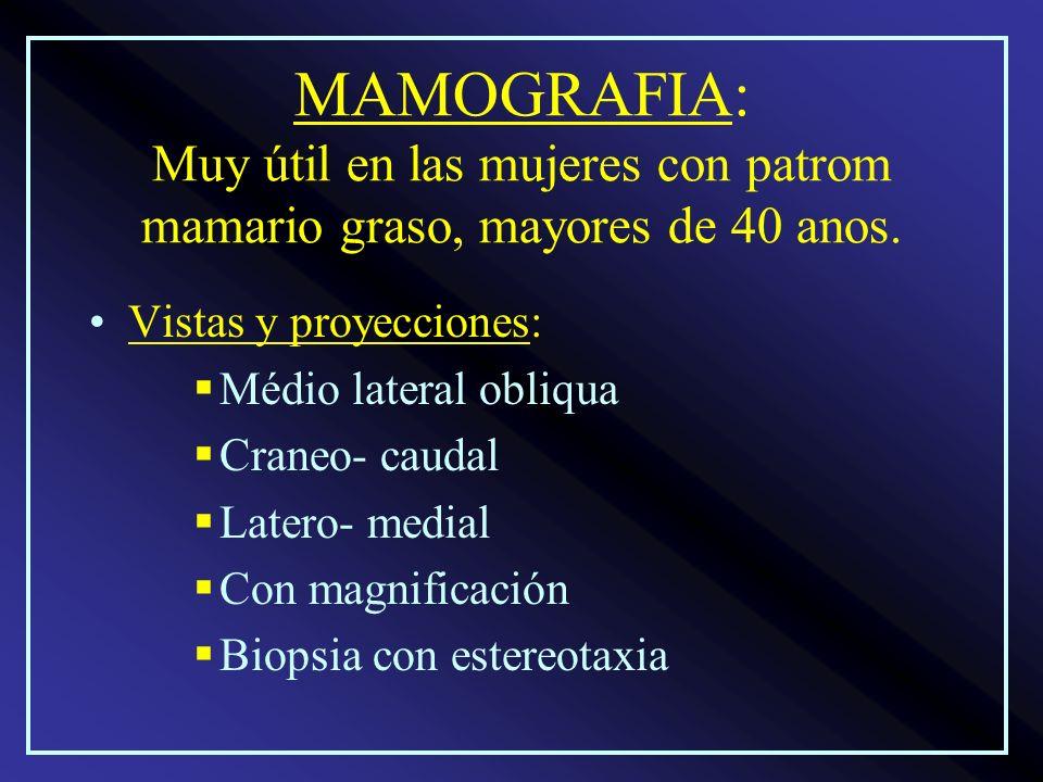 MAMOGRAFIA: Muy útil en las mujeres con patrom mamario graso, mayores de 40 anos.