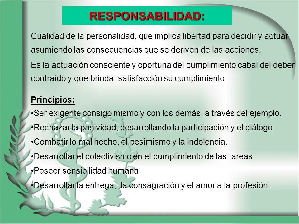 RESPONSABILIDAD:Cualidad de la personalidad, que implica libertad para decidir y actuar asumiendo las consecuencias que se deriven de las acciones.