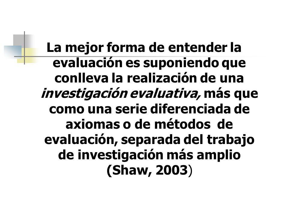 La mejor forma de entender la evaluación es suponiendo que conlleva la realización de una investigación evaluativa, más que como una serie diferenciada de axiomas o de métodos de evaluación, separada del trabajo de investigación más amplio (Shaw, 2003)