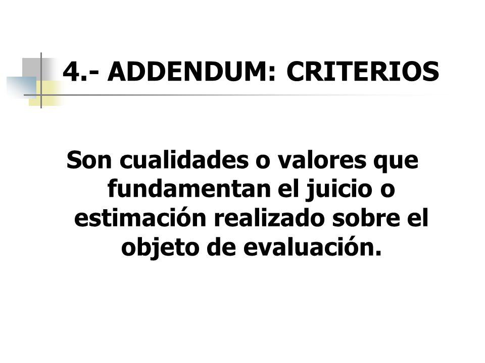 4.- ADDENDUM: CRITERIOSSon cualidades o valores que fundamentan el juicio o estimación realizado sobre el objeto de evaluación.