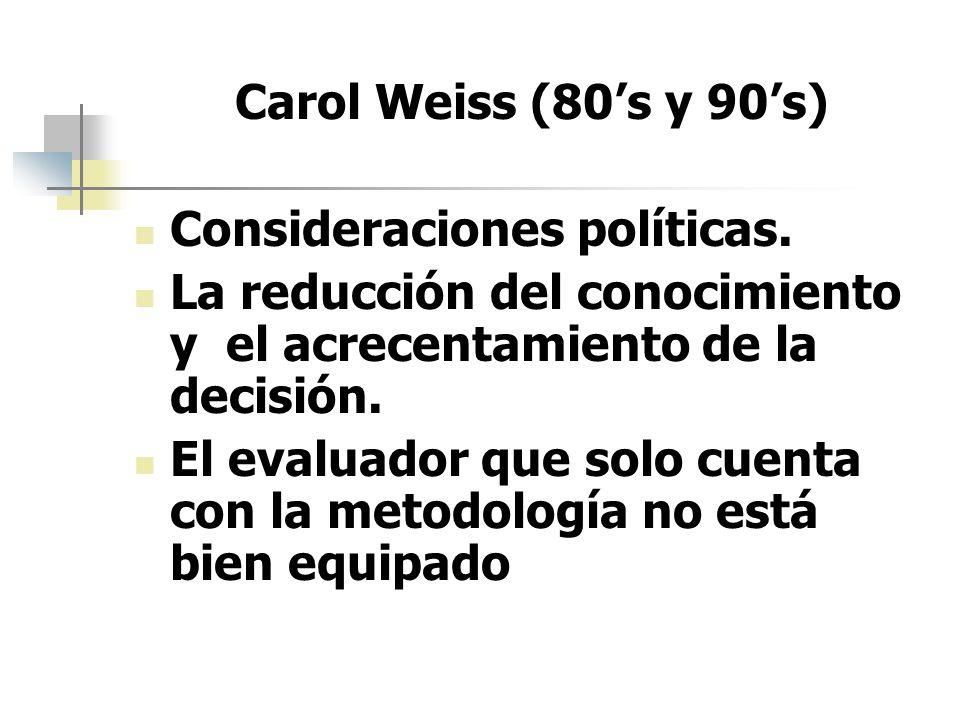 Carol Weiss (80's y 90's)Consideraciones políticas. La reducción del conocimiento y el acrecentamiento de la decisión.