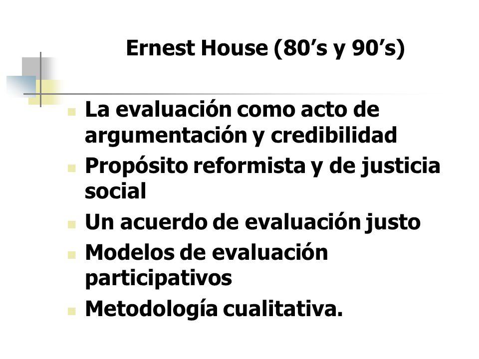 Ernest House (80's y 90's) La evaluación como acto de argumentación y credibilidad. Propósito reformista y de justicia social.
