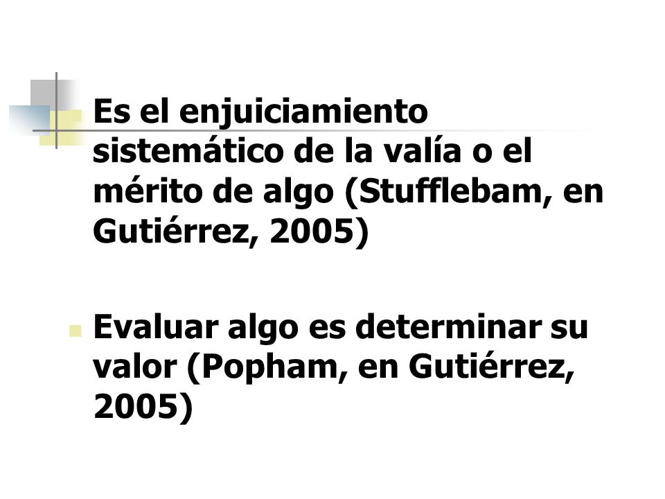 Es el enjuiciamiento sistemático de la valía o el mérito de algo (Stufflebam, en Gutiérrez, 2005)