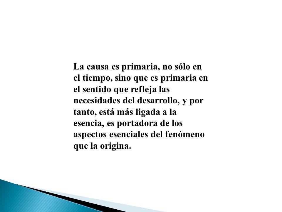 La causa es primaria, no sólo en el tiempo, sino que es primaria en el sentido que refleja las necesidades del desarrollo, y por tanto, está más ligada a la esencia, es portadora de los aspectos esenciales del fenómeno que la origina.