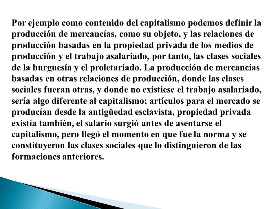 Por ejemplo como contenido del capitalismo podemos definir la producción de mercancías, como su objeto, y las relaciones de producción basadas en la propiedad privada de los medios de producción y el trabajo asalariado, por tanto, las clases sociales de la burguesía y el proletariado.
