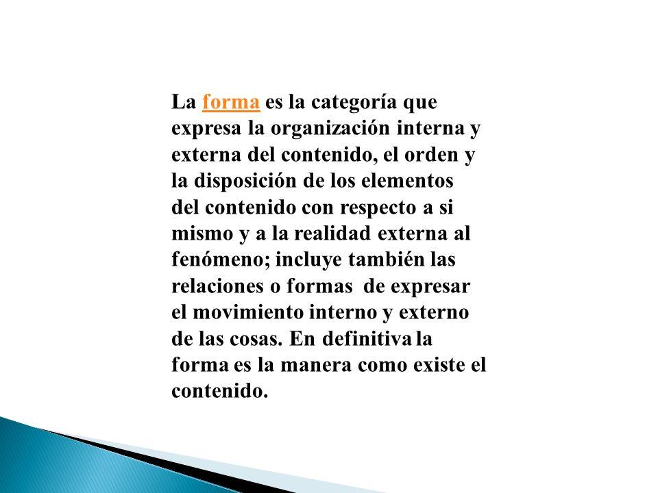 La forma es la categoría que expresa la organización interna y externa del contenido, el orden y la disposición de los elementos del contenido con respecto a si mismo y a la realidad externa al fenómeno; incluye también las relaciones o formas de expresar el movimiento interno y externo de las cosas.