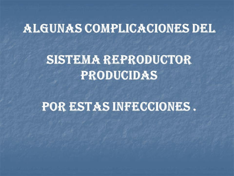 Algunas complicaciones del Sistema reproductor producidas por estas infecciones .
