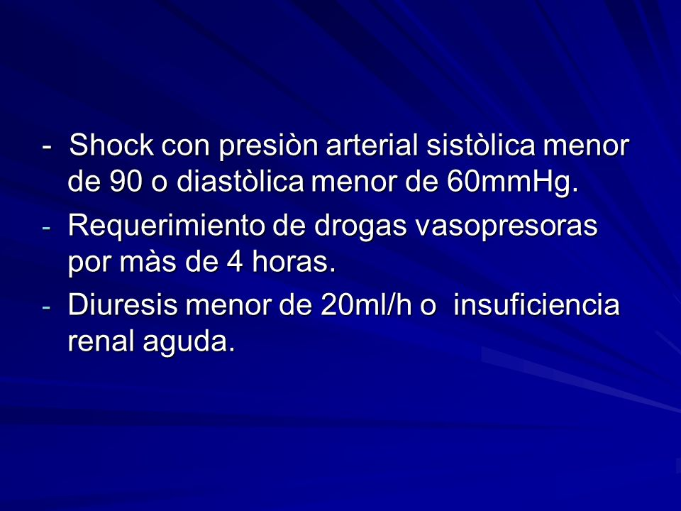- Shock con presiòn arterial sistòlica menor de 90 o diastòlica menor de 60mmHg.