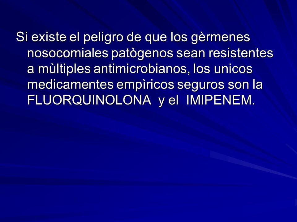 Si existe el peligro de que los gèrmenes nosocomiales patògenos sean resistentes a mùltiples antimicrobianos, los unicos medicamentes empìricos seguros son la FLUORQUINOLONA y el IMIPENEM.