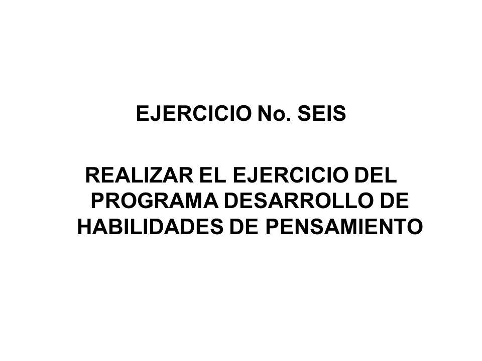 EJERCICIO No. SEIS REALIZAR EL EJERCICIO DEL PROGRAMA DESARROLLO DE HABILIDADES DE PENSAMIENTO
