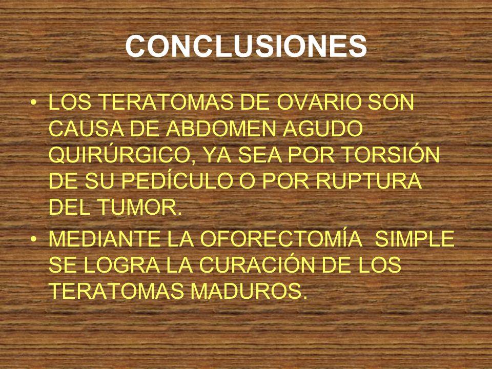 CONCLUSIONES LOS TERATOMAS DE OVARIO SON CAUSA DE ABDOMEN AGUDO QUIRÚRGICO, YA SEA POR TORSIÓN DE SU PEDÍCULO O POR RUPTURA DEL TUMOR.