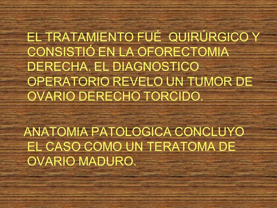 EL TRATAMIENTO FUÉ QUIRÚRGICO Y CONSISTIÓ EN LA OFORECTOMIA DERECHA