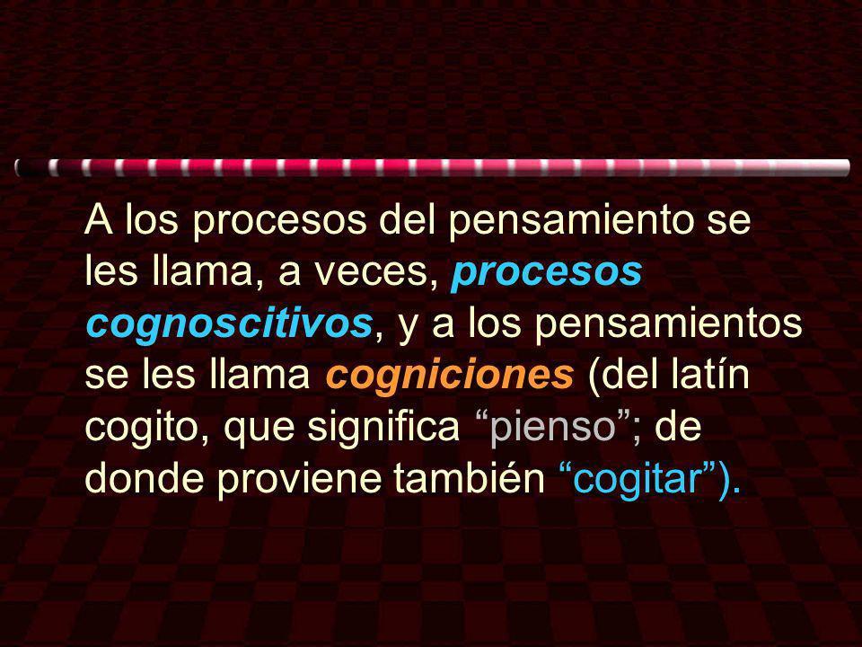 A los procesos del pensamiento se les llama, a veces, procesos cognoscitivos, y a los pensamientos se les llama cogniciones (del latín cogito, que significa pienso ; de donde proviene también cogitar ).