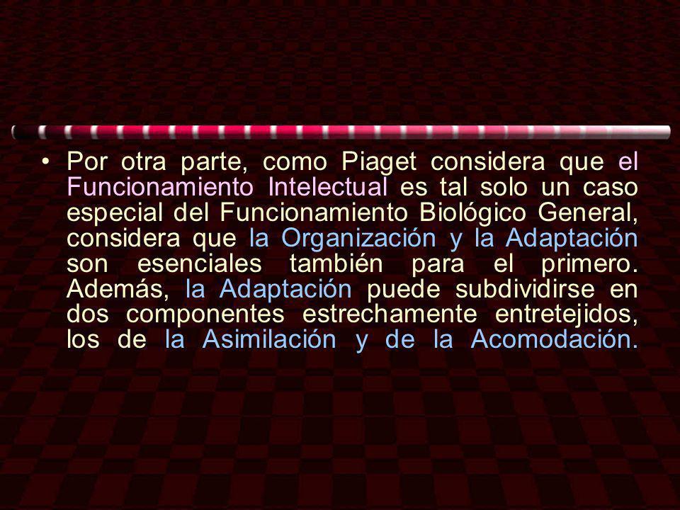 Por otra parte, como Piaget considera que el Funcionamiento Intelectual es tal solo un caso especial del Funcionamiento Biológico General, considera que la Organización y la Adaptación son esenciales también para el primero.