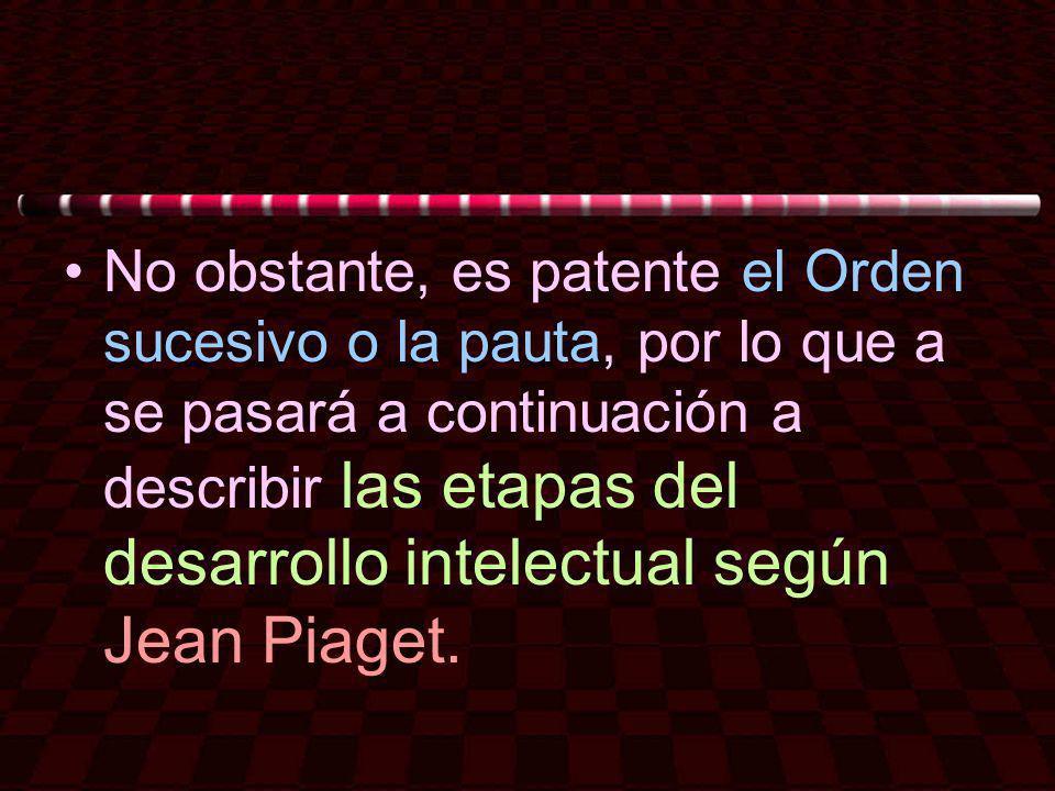 No obstante, es patente el Orden sucesivo o la pauta, por lo que a se pasará a continuación a describir las etapas del desarrollo intelectual según Jean Piaget.