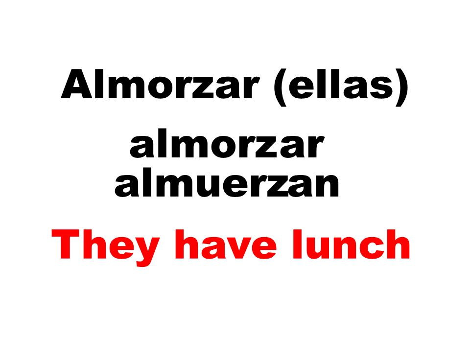 Almorzar (ellas) almorz ar almuerz an They have lunch