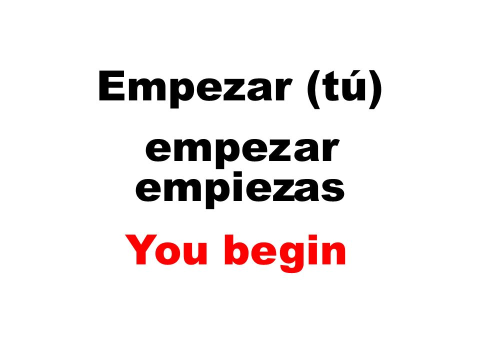 Empezar (tú) empez ar empiez as You begin
