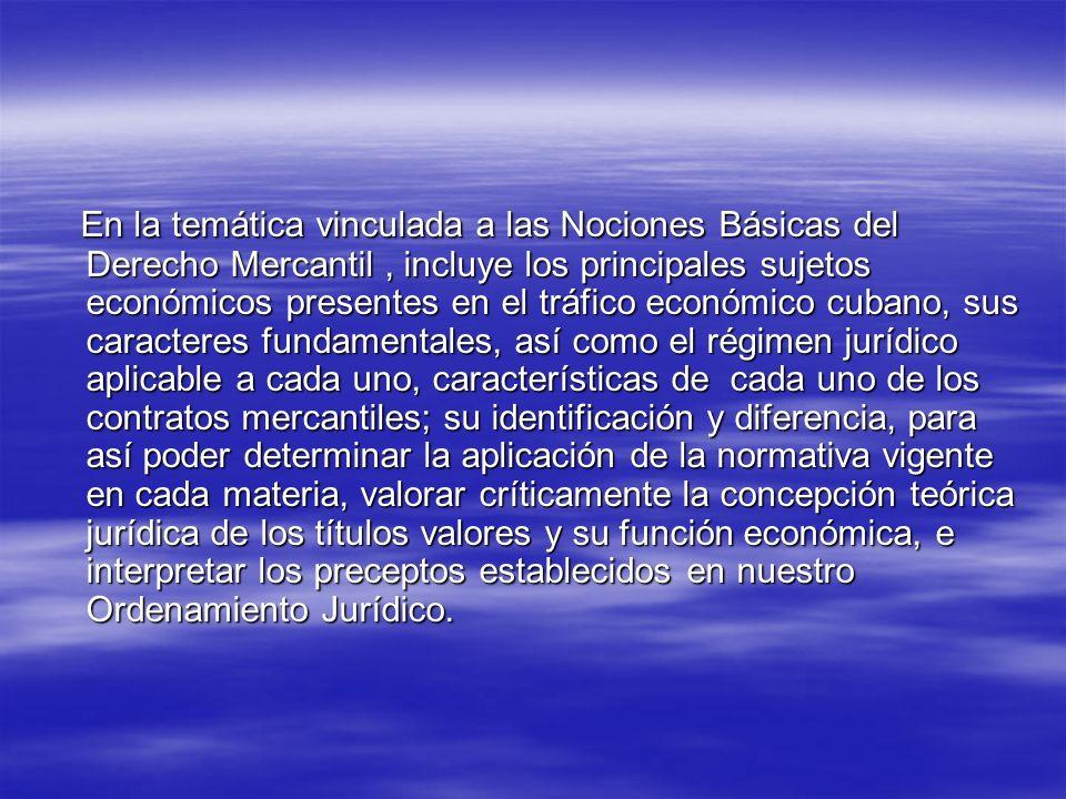 En la temática vinculada a las Nociones Básicas del Derecho Mercantil , incluye los principales sujetos económicos presentes en el tráfico económico cubano, sus caracteres fundamentales, así como el régimen jurídico aplicable a cada uno, características de cada uno de los contratos mercantiles; su identificación y diferencia, para así poder determinar la aplicación de la normativa vigente en cada materia, valorar críticamente la concepción teórica jurídica de los títulos valores y su función económica, e interpretar los preceptos establecidos en nuestro Ordenamiento Jurídico.
