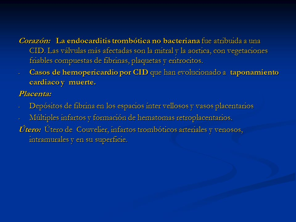 Corazón: La endocarditis trombótica no bacteriana fue atribuida a una CID. Las válvulas más afectadas son la mitral y la aortica, con vegetaciones friables compuestas de fibrinas, plaquetas y eritrocitos.