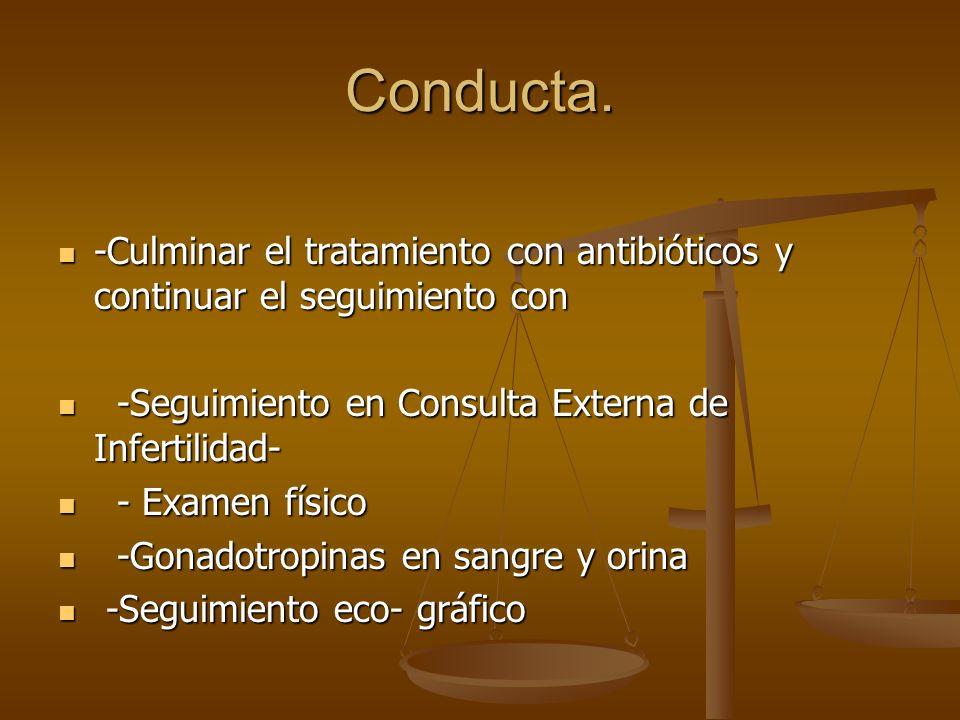 Conducta. -Culminar el tratamiento con antibióticos y continuar el seguimiento con. -Seguimiento en Consulta Externa de Infertilidad-