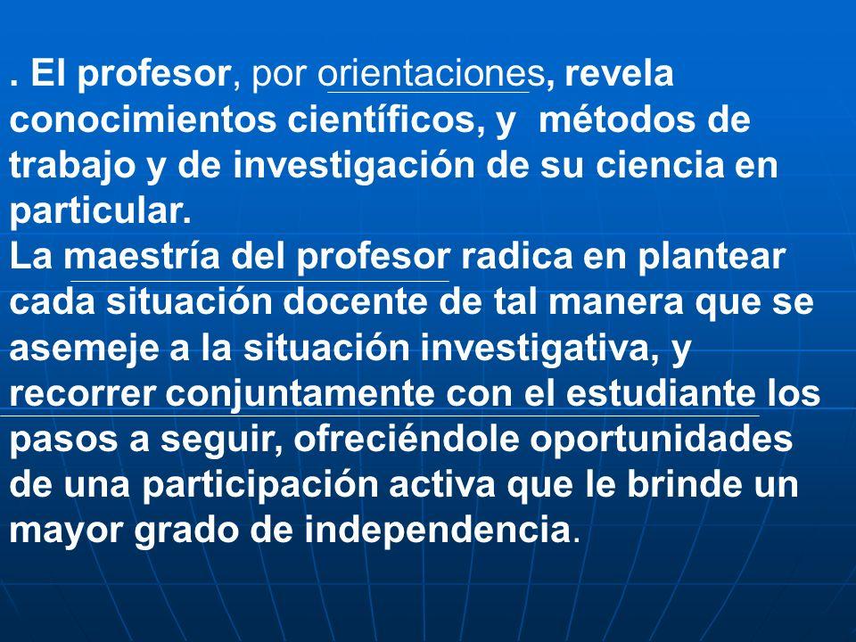 . El profesor, por orientaciones, revela conocimientos científicos, y métodos de trabajo y de investigación de su ciencia en particular.