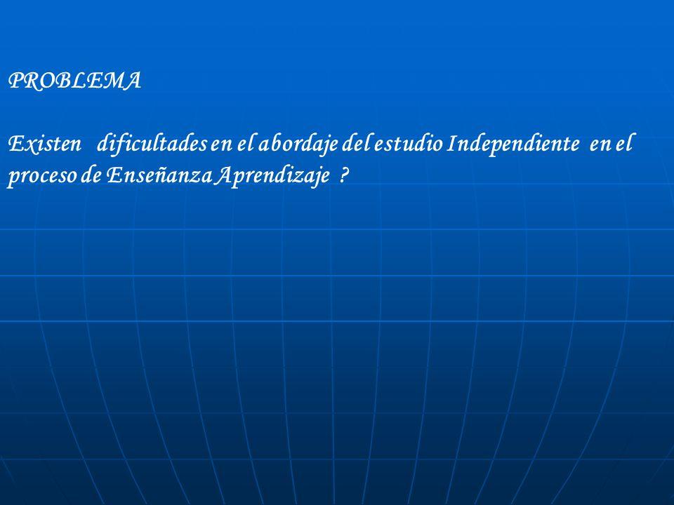 PROBLEMA Existen dificultades en el abordaje del estudio Independiente en el proceso de Enseñanza Aprendizaje