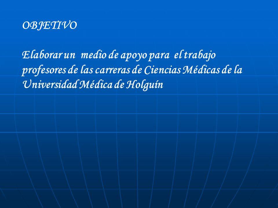 OBJETIVO Elaborar un medio de apoyo para el trabajo profesores de las carreras de Ciencias Médicas de la Universidad Médica de Holguín.
